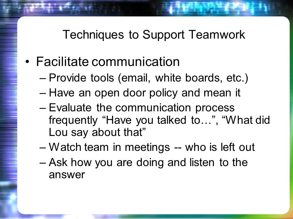 Techniques to Support Teamwork Facilitate communication –Provide tools (email, white boards, etc.) –Have an open door policy and mean it –Evaluate the communication process frequently Have you talked to…, What did Lou say about that –Watch team in meetings -- who is left out –Ask how you are doing and listen to the answer