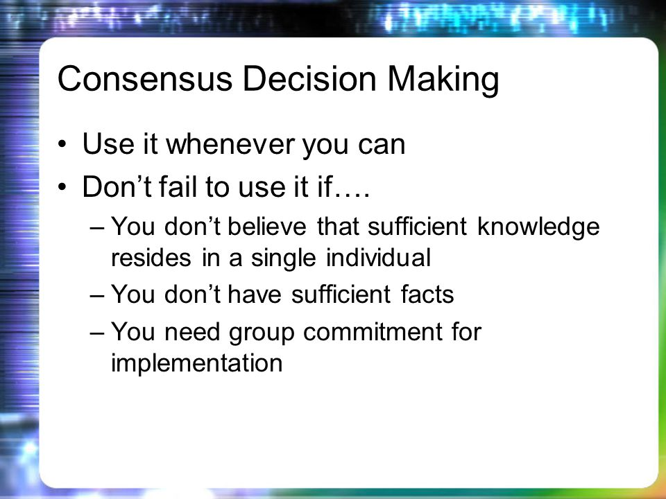 Consensus Decision Making Use it whenever you can Dont fail to use it if….