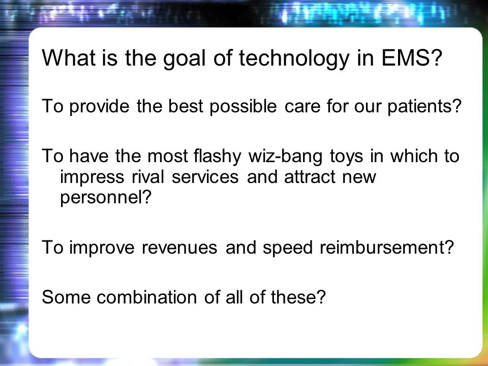 What is the goal of technology in EMS. To provide the best possible care for our patients.