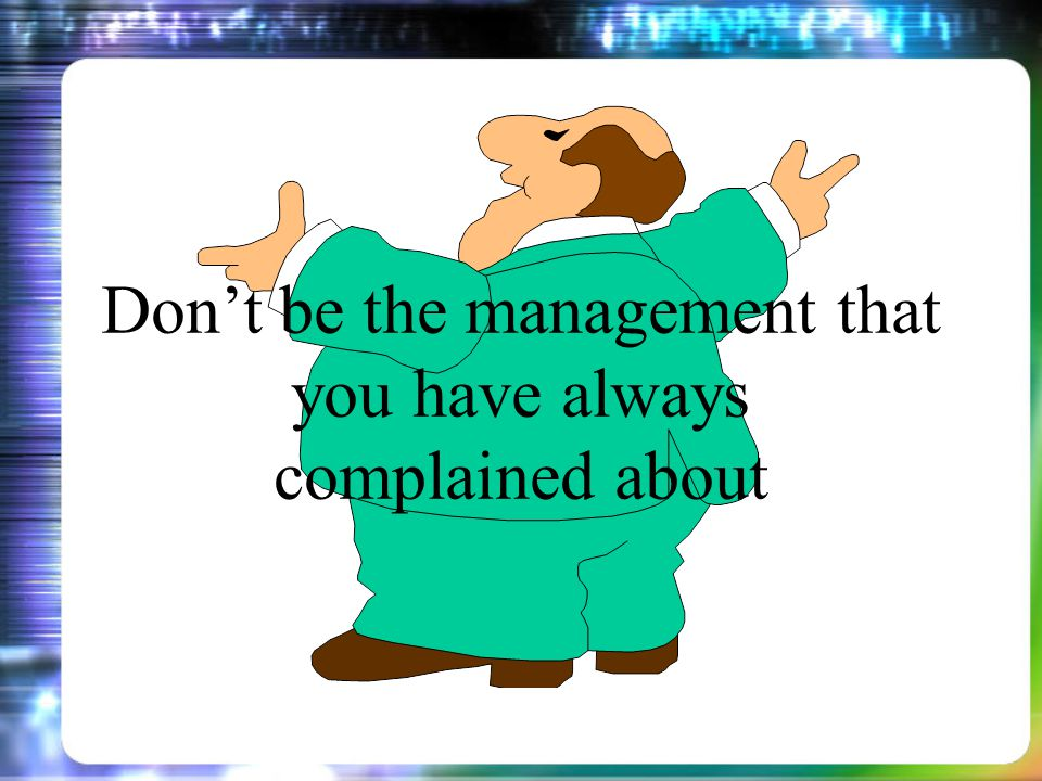 Dont be the management that you have always complained about