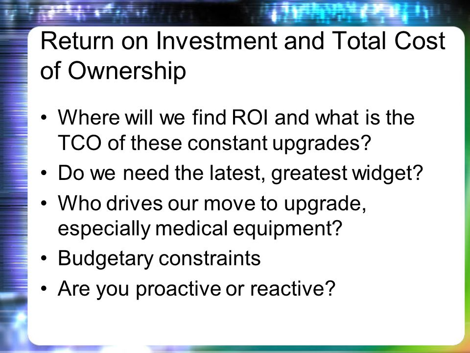 Return on Investment and Total Cost of Ownership Where will we find ROI and what is the TCO of these constant upgrades.