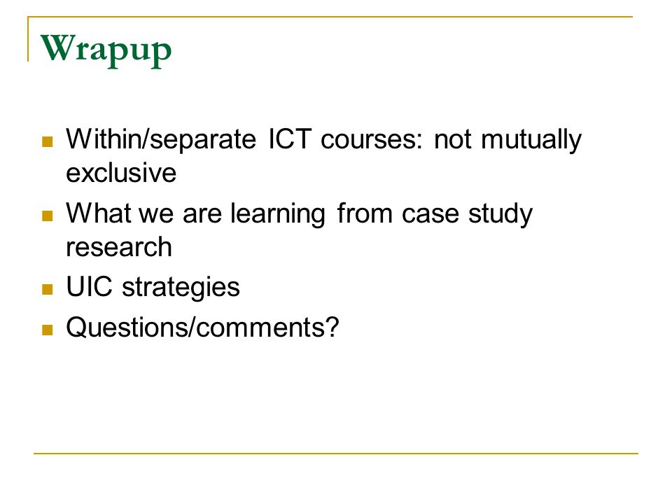 Wrapup Within/separate ICT courses: not mutually exclusive What we are learning from case study research UIC strategies Questions/comments
