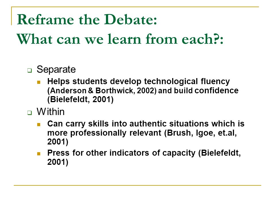 Reframe the Debate: What can we learn from each : Separate Helps students develop technological fluency ( Anderson & Borthwick, 2002) and build confidence (Bielefeldt, 2001) Within Can carry skills into authentic situations which is more professionally relevant (Brush, Igoe, et.al, 2001) Press for other indicators of capacity (Bielefeldt, 2001)