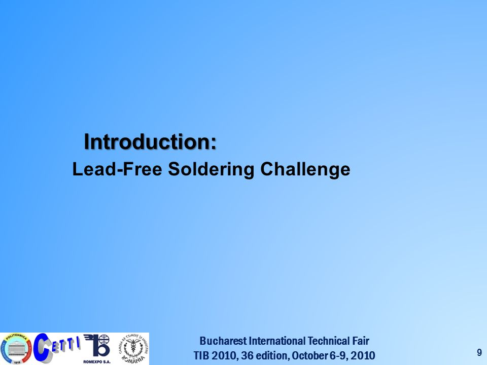 Bucharest International Technical Fair TIB 2010, 36 edition, October 6-9, 2010 9 Introduction: Introduction: Lead-Free Soldering Challenge