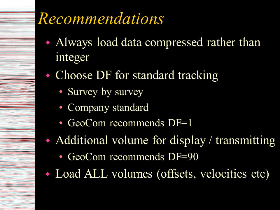 Recommendations w Always load data compressed rather than integer w Choose DF for standard tracking Survey by survey Company standard GeoCom recommend