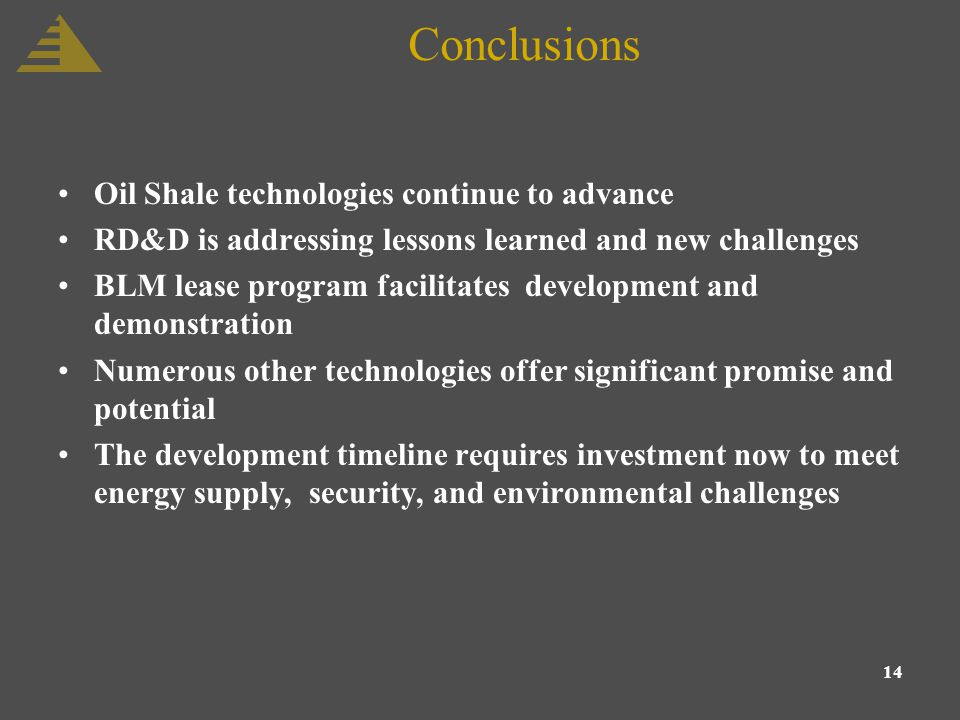 14 Conclusions Oil Shale technologies continue to advance RD&D is addressing lessons learned and new challenges BLM lease program facilitates development and demonstration Numerous other technologies offer significant promise and potential The development timeline requires investment now to meet energy supply, security, and environmental challenges