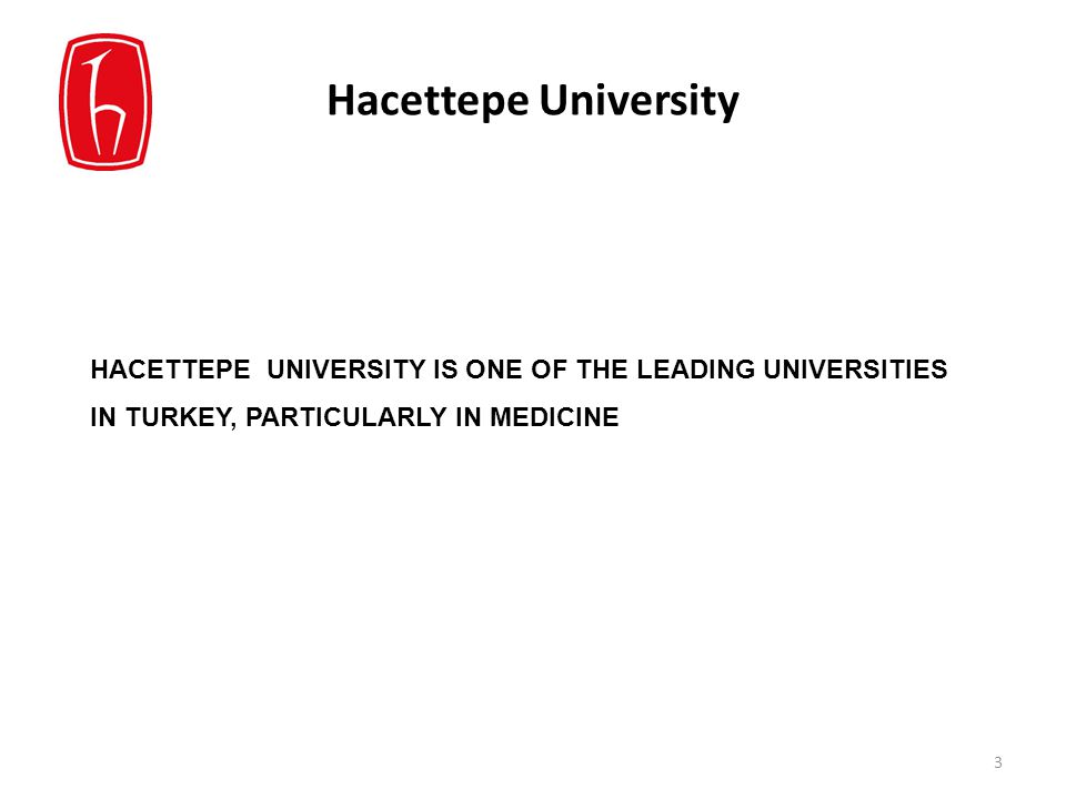 Hacettepe University HACETTEPE UNIVERSITY IS ONE OF THE LEADING UNIVERSITIES IN TURKEY, PARTICULARLY IN MEDICINE 3