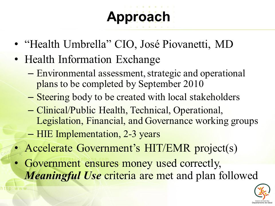 Approach Health Umbrella CIO, José Piovanetti, MD Health Information Exchange – Environmental assessment, strategic and operational plans to be completed by September 2010 – Steering body to be created with local stakeholders – Clinical/Public Health, Technical, Operational, Legislation, Financial, and Governance working groups – HIE Implementation, 2-3 years Accelerate Governments HIT/EMR project(s) Government ensures money used correctly, Meaningful Use criteria are met and plan followed