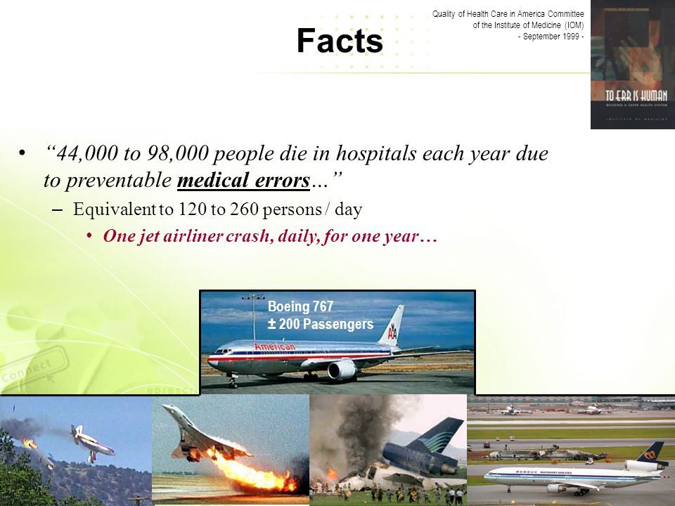 Facts Quality of Health Care in America Committee of the Institute of Medicine (IOM) - September 1999 - Boeing 767 ± 200 Passengers 44,000 to 98,000 people die in hospitals each year due to preventable medical errors… – Equivalent to 120 to 260 persons / day One jet airliner crash, daily, for one year…