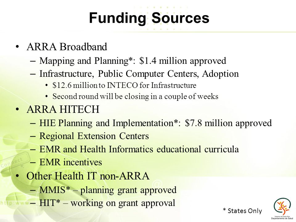 Funding Sources ARRA Broadband – Mapping and Planning*: $1.4 million approved – Infrastructure, Public Computer Centers, Adoption $12.6 million to INTECO for Infrastructure Second round will be closing in a couple of weeks ARRA HITECH – HIE Planning and Implementation*: $7.8 million approved – Regional Extension Centers – EMR and Health Informatics educational curricula – EMR incentives Other Health IT non-ARRA – MMIS* – planning grant approved – HIT* – working on grant approval * States Only