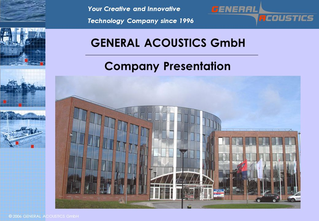 © 2006 GENERAL ACOUSTICS GmbH Your Creative and Innovative Technology Company since 1996 GENERAL ACOUSTICS GmbH Company Presentation