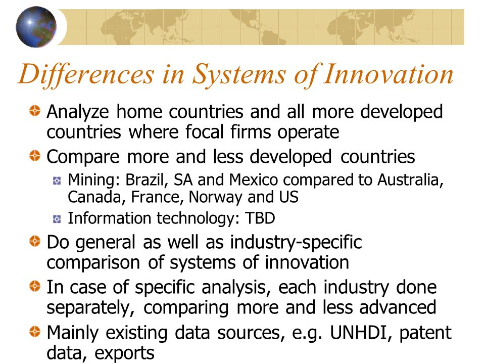 Differences in Systems of Innovation Analyze home countries and all more developed countries where focal firms operate Compare more and less developed countries Mining: Brazil, SA and Mexico compared to Australia, Canada, France, Norway and US Information technology: TBD Do general as well as industry-specific comparison of systems of innovation In case of specific analysis, each industry done separately, comparing more and less advanced Mainly existing data sources, e.g.