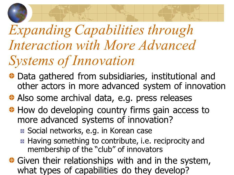 Expanding Capabilities through Interaction with More Advanced Systems of Innovation Data gathered from subsidiaries, institutional and other actors in more advanced system of innovation Also some archival data, e.g.