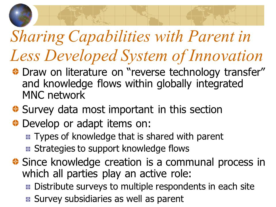 Sharing Capabilities with Parent in Less Developed System of Innovation Draw on literature on reverse technology transfer and knowledge flows within globally integrated MNC network Survey data most important in this section Develop or adapt items on: Types of knowledge that is shared with parent Strategies to support knowledge flows Since knowledge creation is a communal process in which all parties play an active role: Distribute surveys to multiple respondents in each site Survey subsidiaries as well as parent