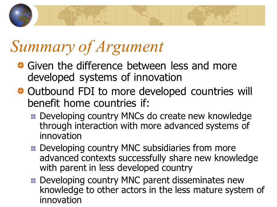 Summary of Argument Given the difference between less and more developed systems of innovation Outbound FDI to more developed countries will benefit home countries if: Developing country MNCs do create new knowledge through interaction with more advanced systems of innovation Developing country MNC subsidiaries from more advanced contexts successfully share new knowledge with parent in less developed country Developing country MNC parent disseminates new knowledge to other actors in the less mature system of innovation