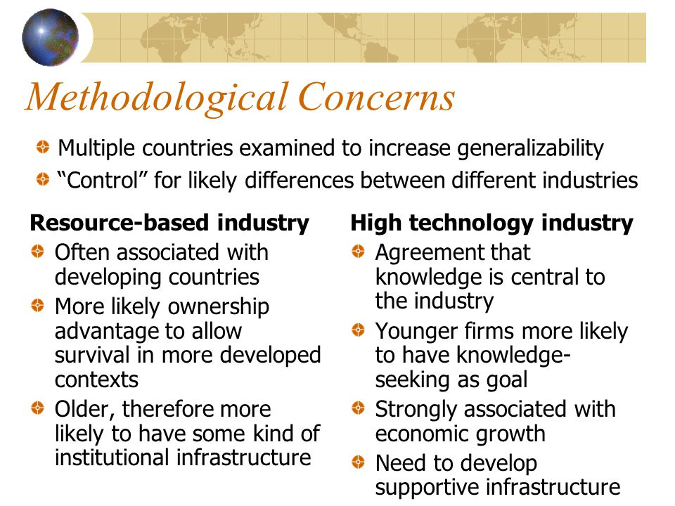 Methodological Concerns Resource-based industry Often associated with developing countries More likely ownership advantage to allow survival in more developed contexts Older, therefore more likely to have some kind of institutional infrastructure High technology industry Agreement that knowledge is central to the industry Younger firms more likely to have knowledge- seeking as goal Strongly associated with economic growth Need to develop supportive infrastructure Multiple countries examined to increase generalizability Control for likely differences between different industries