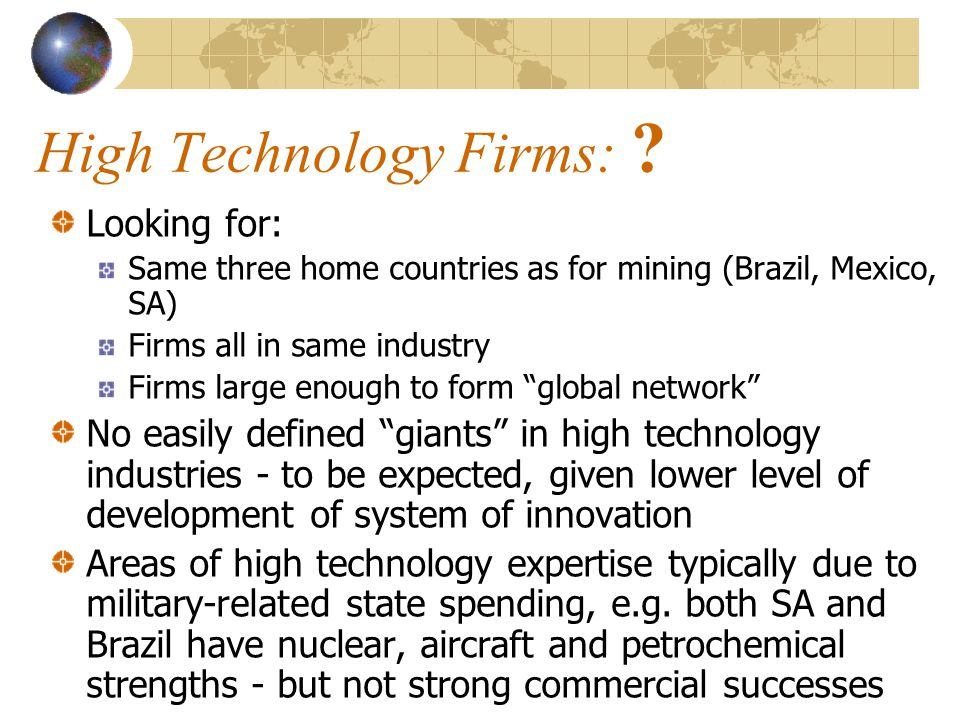 Information Technology Industry High technology industry of the new technological paradigm A country like India provides evidence that developing countries can successfully enter the field Firms: Information Technology service firm Dimension Data (South Africa) with centres of excellence in Australia, Belgium, UK, and SA Brazil and Mexico – ?