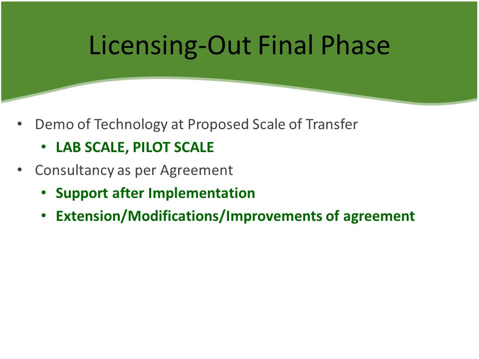 Licensing-Out Final Phase Demo of Technology at Proposed Scale of Transfer LAB SCALE, PILOT SCALE Consultancy as per Agreement Support after Implementation Extension/Modifications/Improvements of agreement