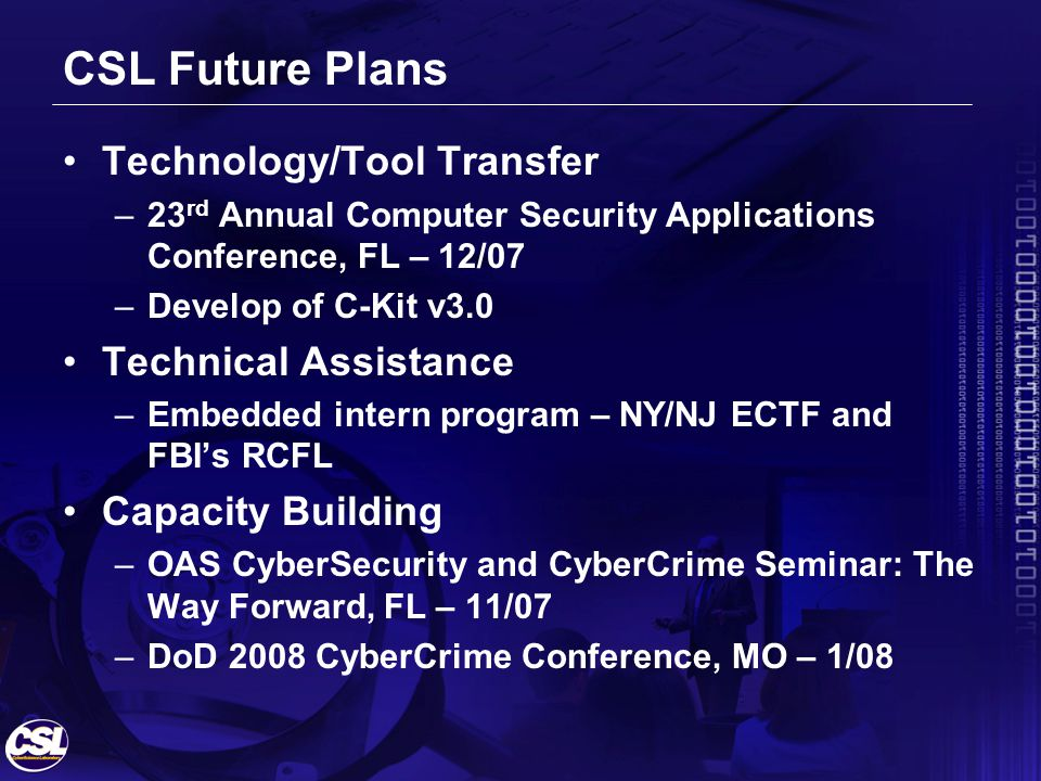 CSL Future Plans Technology/Tool Transfer –23 rd Annual Computer Security Applications Conference, FL – 12/07 –Develop of C-Kit v3.0 Technical Assistance –Embedded intern program – NY/NJ ECTF and FBIs RCFL Capacity Building –OAS CyberSecurity and CyberCrime Seminar: The Way Forward, FL – 11/07 –DoD 2008 CyberCrime Conference, MO – 1/08