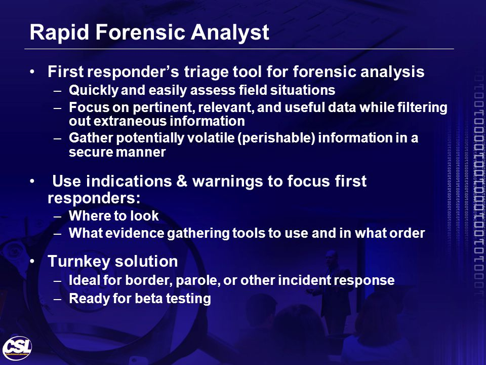 Rapid Forensic Analyst First responders triage tool for forensic analysis –Quickly and easily assess field situations –Focus on pertinent, relevant, and useful data while filtering out extraneous information –Gather potentially volatile (perishable) information in a secure manner Use indications & warnings to focus first responders: –Where to look –What evidence gathering tools to use and in what order Turnkey solution –Ideal for border, parole, or other incident response –Ready for beta testing