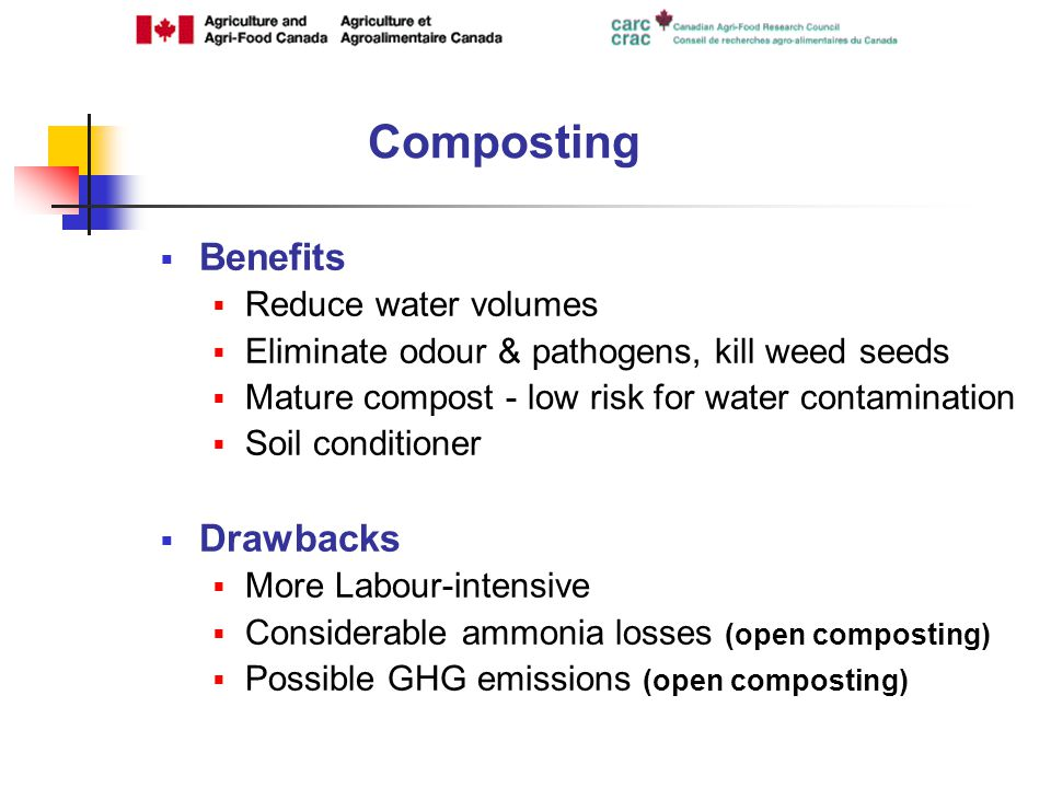 Benefits Reduce water volumes Eliminate odour & pathogens, kill weed seeds Mature compost - low risk for water contamination Soil conditioner Drawbacks More Labour-intensive Considerable ammonia losses (open composting) Possible GHG emissions (open composting) Composting