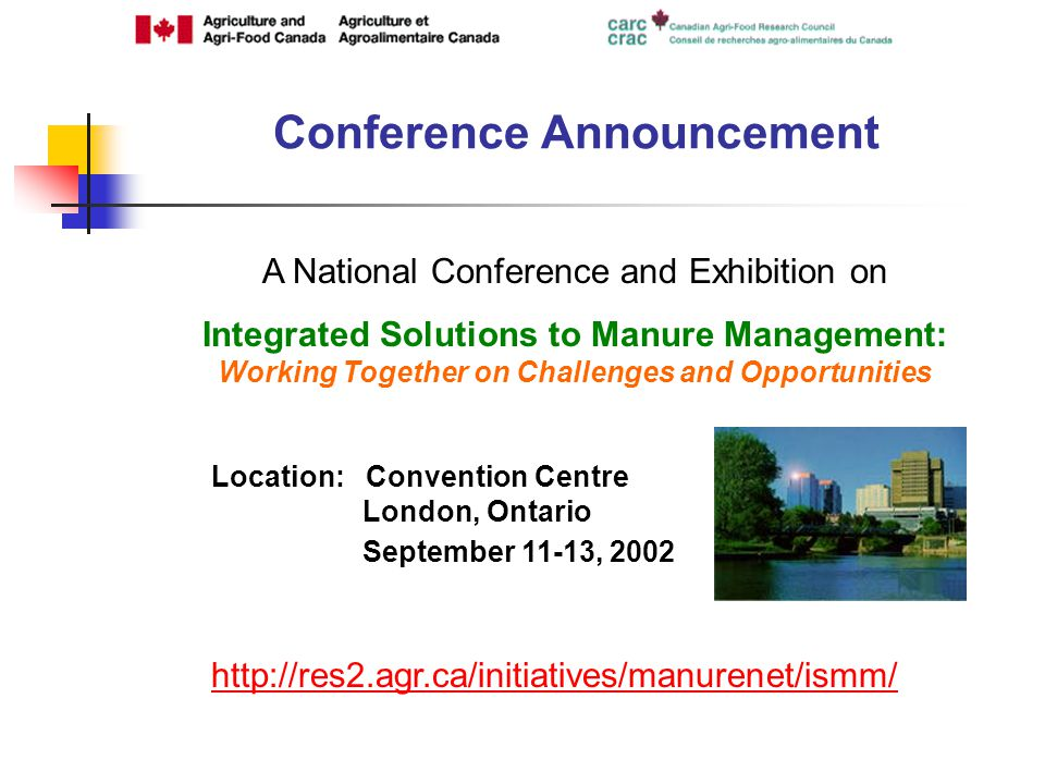 Conference Announcement A National Conference and Exhibition on Integrated Solutions to Manure Management: Working Together on Challenges and Opportunities Location: Convention Centre London, Ontario September 11-13,