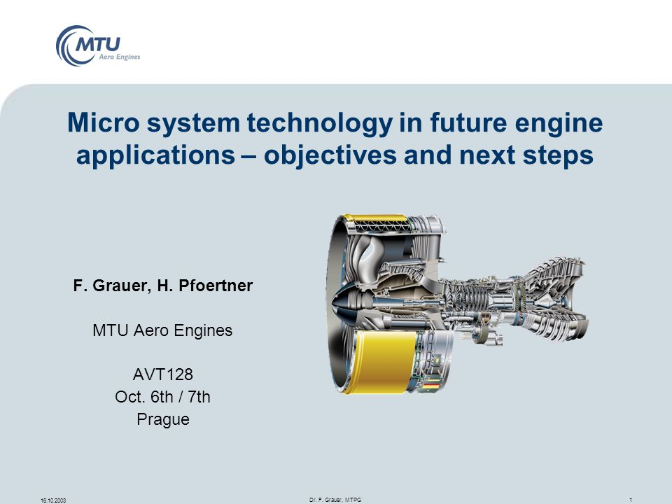 16.10.2003 Dr. F. Grauer, MTPG 1 F. Grauer, H. Pfoertner MTU Aero Engines AVT128 Oct. 6th / 7th Prague Micro system technology in future engine applic
