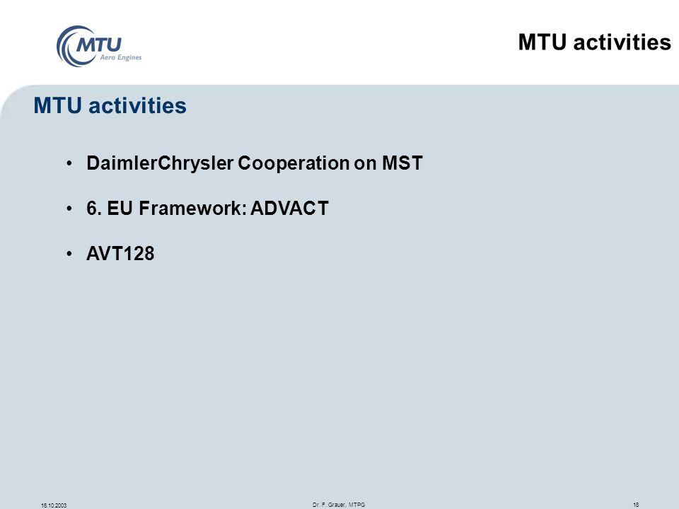 16.10.2003 Dr. F. Grauer, MTPG 18 DaimlerChrysler Cooperation on MST 6. EU Framework: ADVACT AVT128 MTU activities