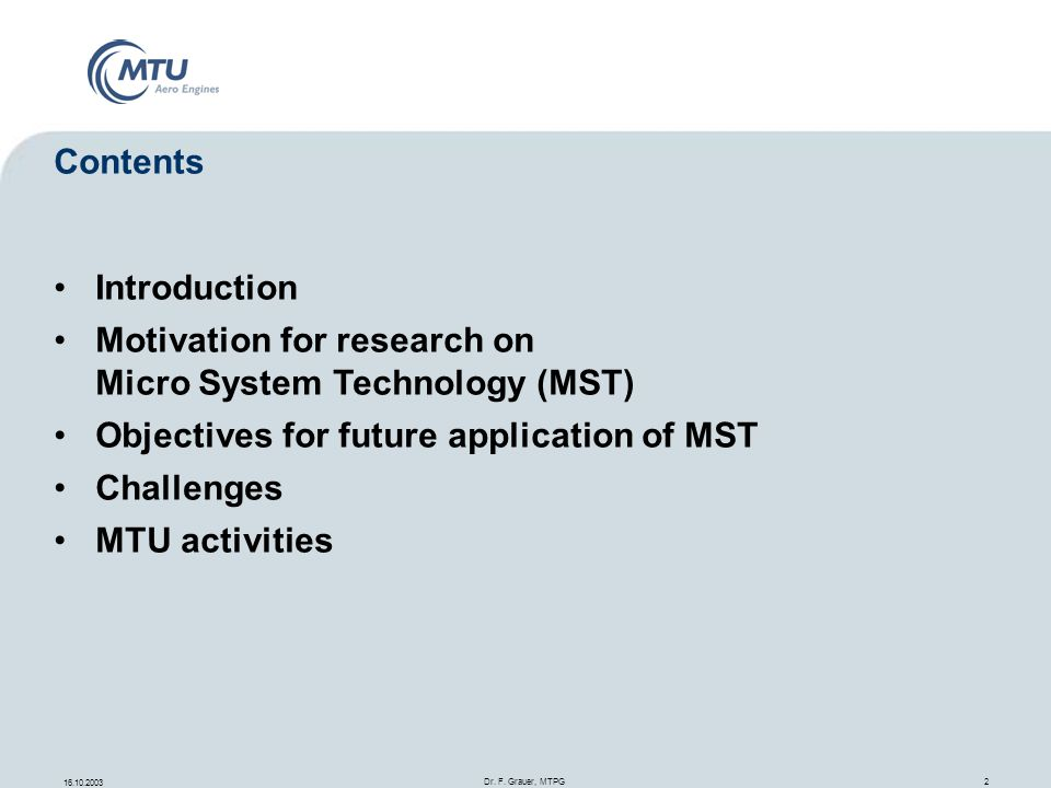 16.10.2003 Dr. F. Grauer, MTPG 2 Contents Introduction Motivation for research on Micro System Technology (MST) Objectives for future application of M