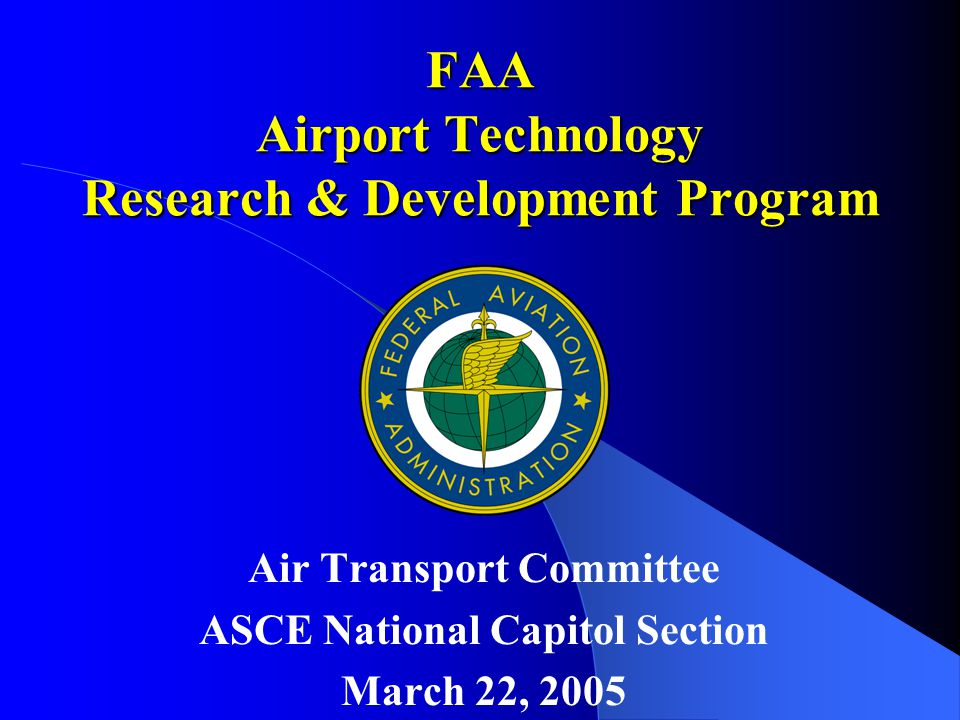 FAA Airport Technology Research & Development Program Air Transport Committee ASCE National Capitol Section March 22, 2005