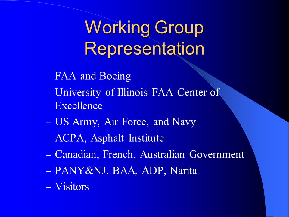 Working Group Representation – FAA and Boeing – University of Illinois FAA Center of Excellence – US Army, Air Force, and Navy – ACPA, Asphalt Institute – Canadian, French, Australian Government – PANY&NJ, BAA, ADP, Narita – Visitors