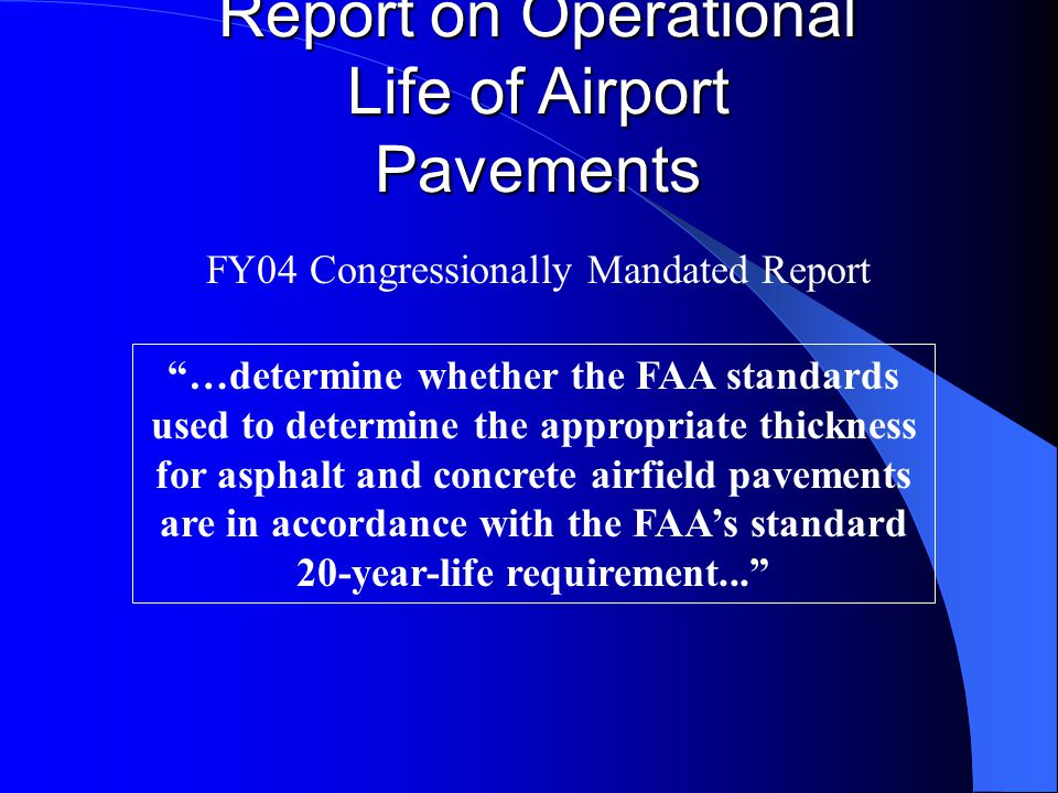 Report on Operational Life of Airport Pavements …determine whether the FAA standards used to determine the appropriate thickness for asphalt and concrete airfield pavements are in accordance with the FAAs standard 20-year-life requirement...