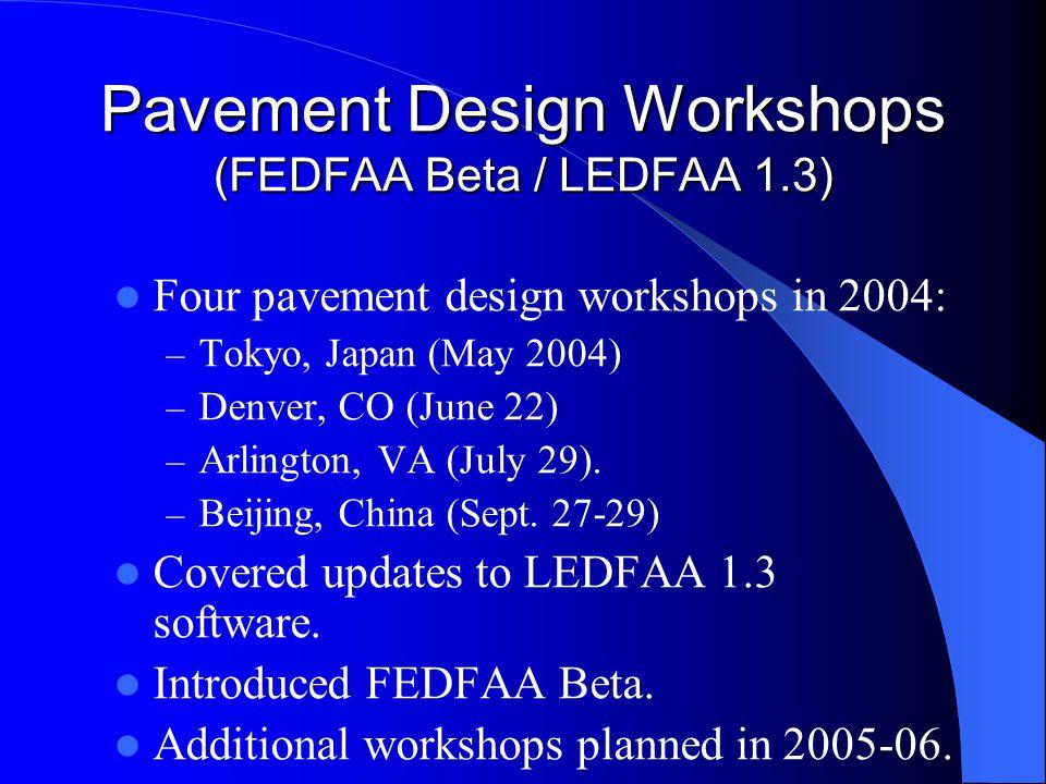 Pavement Design Workshops (FEDFAA Beta / LEDFAA 1.3) Four pavement design workshops in 2004: – Tokyo, Japan (May 2004) – Denver, CO (June 22) – Arlington, VA (July 29).