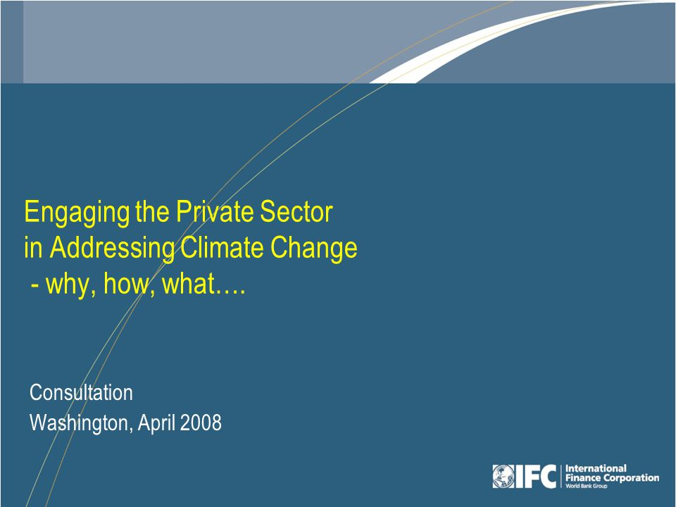 Engaging the Private Sector in Addressing Climate Change - why, how, what….