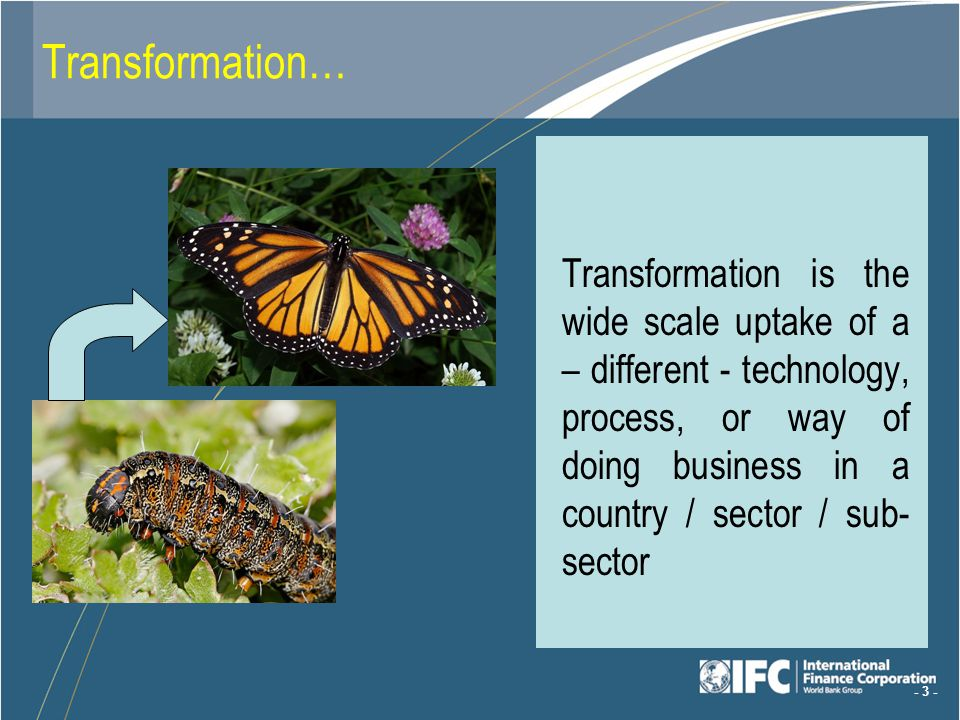 - 3 - Transformation… Transformation is the wide scale uptake of a – different - technology, process, or way of doing business in a country / sector / sub- sector