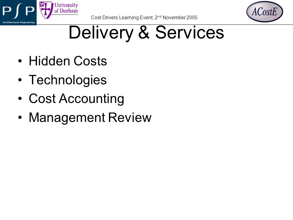 YOUR COMPANY LOGO Cost Drivers Learning Event, 2 nd November 2005 Delivery & Services Hidden Costs Technologies Cost Accounting Management Review