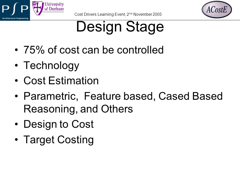 YOUR COMPANY LOGO Cost Drivers Learning Event, 2 nd November 2005 Design Stage 75% of cost can be controlled Technology Cost Estimation Parametric, Fe
