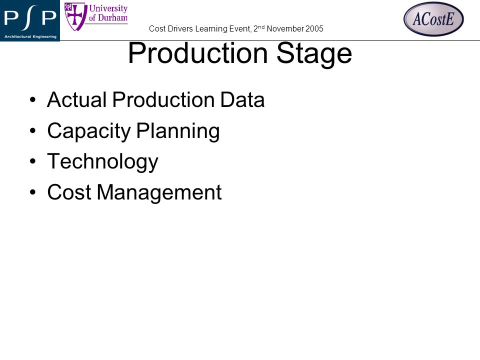 YOUR COMPANY LOGO Cost Drivers Learning Event, 2 nd November 2005 Production Stage Actual Production Data Capacity Planning Technology Cost Management