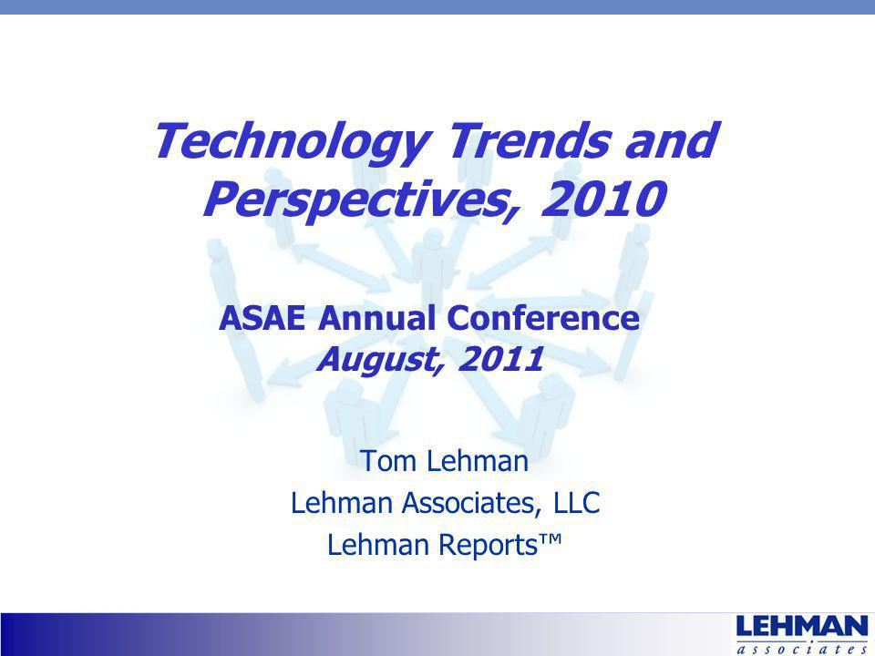 Technology Trends and Perspectives, 2010 Tom Lehman Lehman Associates, LLC Lehman Reports ASAE Annual Conference August, 2011
