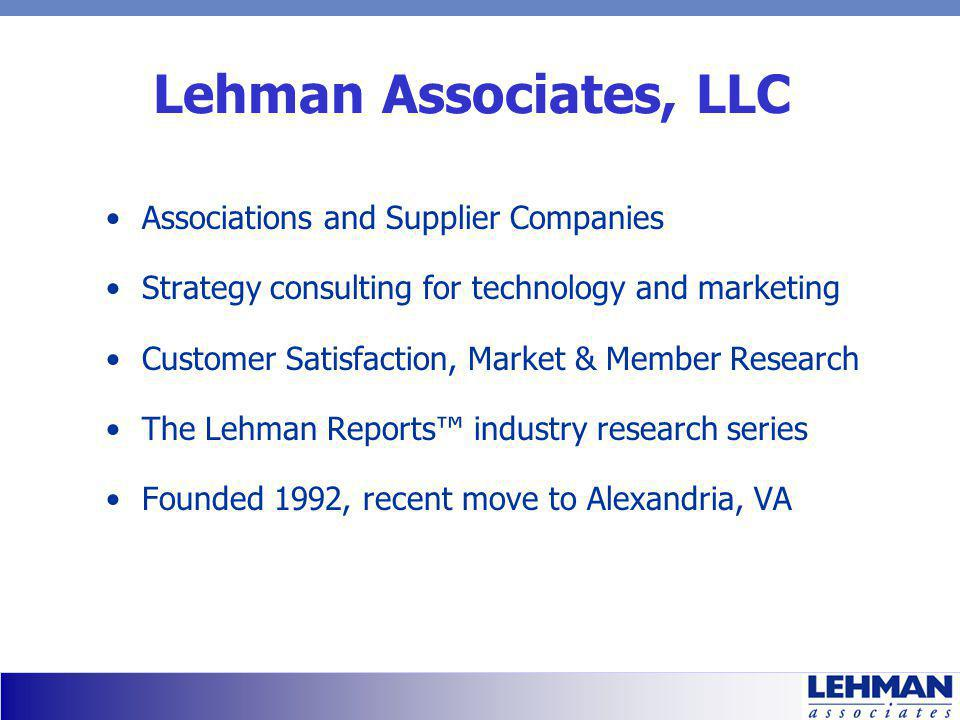 Lehman Associates, LLC Associations and Supplier Companies Strategy consulting for technology and marketing Customer Satisfaction, Market & Member Research The Lehman Reports industry research series Founded 1992, recent move to Alexandria, VA