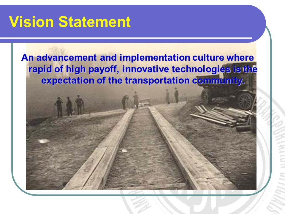 Vision Statement An advancement and implementation culture where rapid of high payoff, innovative technologies is the expectation of the transportatio