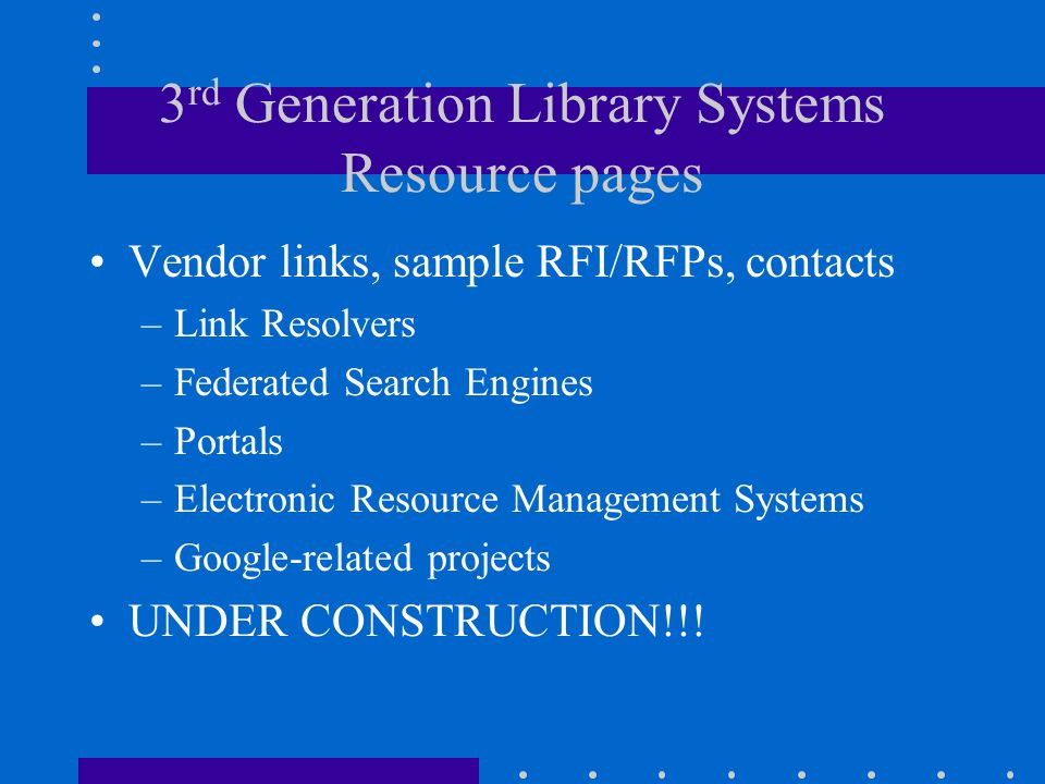 3 rd Generation Library Systems Resource pages Vendor links, sample RFI/RFPs, contacts –Link Resolvers –Federated Search Engines –Portals –Electronic