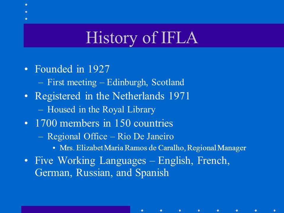 History of IFLA Founded in 1927 –First meeting – Edinburgh, Scotland Registered in the Netherlands 1971 –Housed in the Royal Library 1700 members in 1