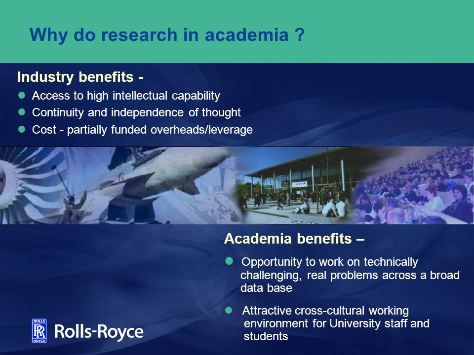 Academy - Industry collaboration - Why a better approach was needed Pre-1990 –>80 Rolls-Royce / university links in the UK (different departments / research teams) –Largely based on personal links, with no security of future funding –Few with real critical mass - staff or investment –Supporting infrastructure / facilities limited - difficult to argue for priority investment in any one academic group –Duplication between research teams…inevitable .