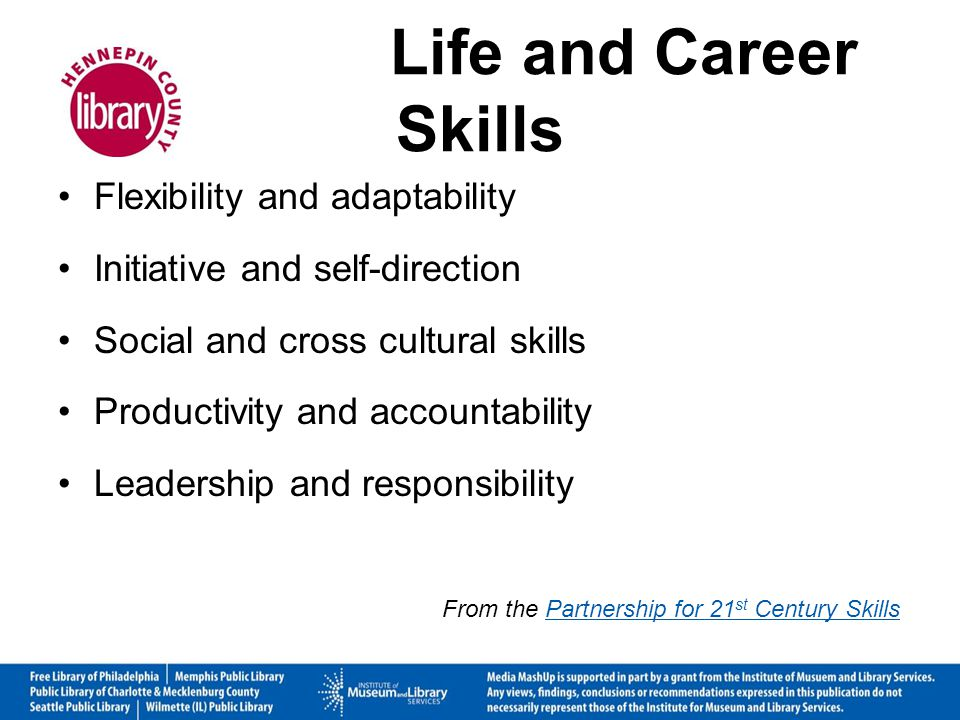 Life and Career Skills Flexibility and adaptability Initiative and self-direction Social and cross cultural skills Productivity and accountability Leadership and responsibility From the Partnership for 21 st Century SkillsPartnership for 21 st Century Skills