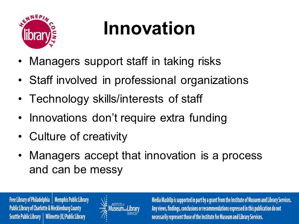 Innovation Managers support staff in taking risks Staff involved in professional organizations Technology skills/interests of staff Innovations dont require extra funding Culture of creativity Managers accept that innovation is a process and can be messy