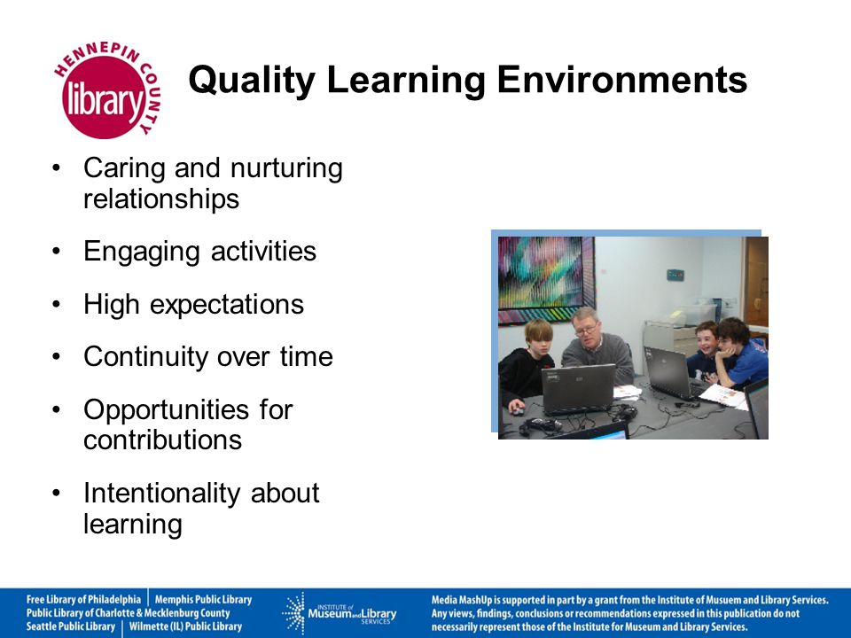 Quality Learning Environments Caring and nurturing relationships Engaging activities High expectations Continuity over time Opportunities for contributions Intentionality about learning