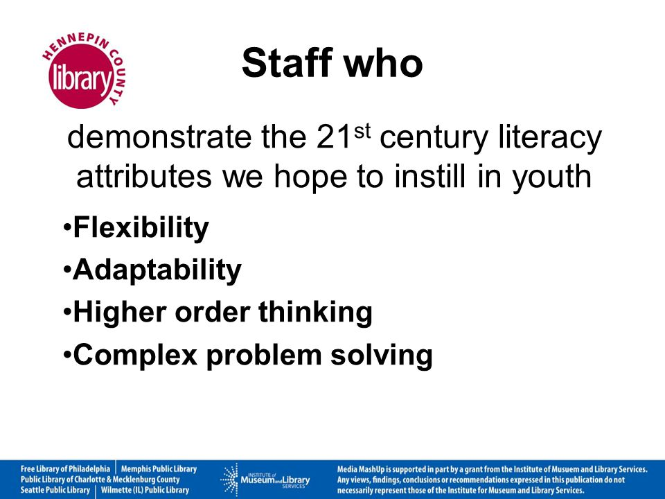 Staff who demonstrate the 21 st century literacy attributes we hope to instill in youth Flexibility Adaptability Higher order thinking Complex problem solving