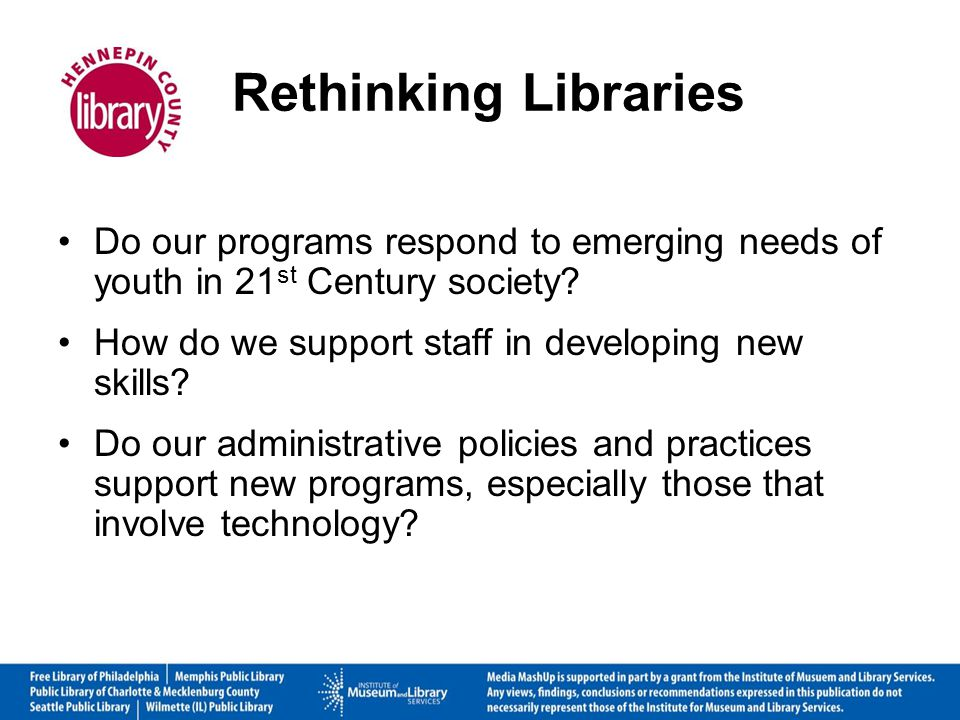 Rethinking Libraries Do our programs respond to emerging needs of youth in 21 st Century society.
