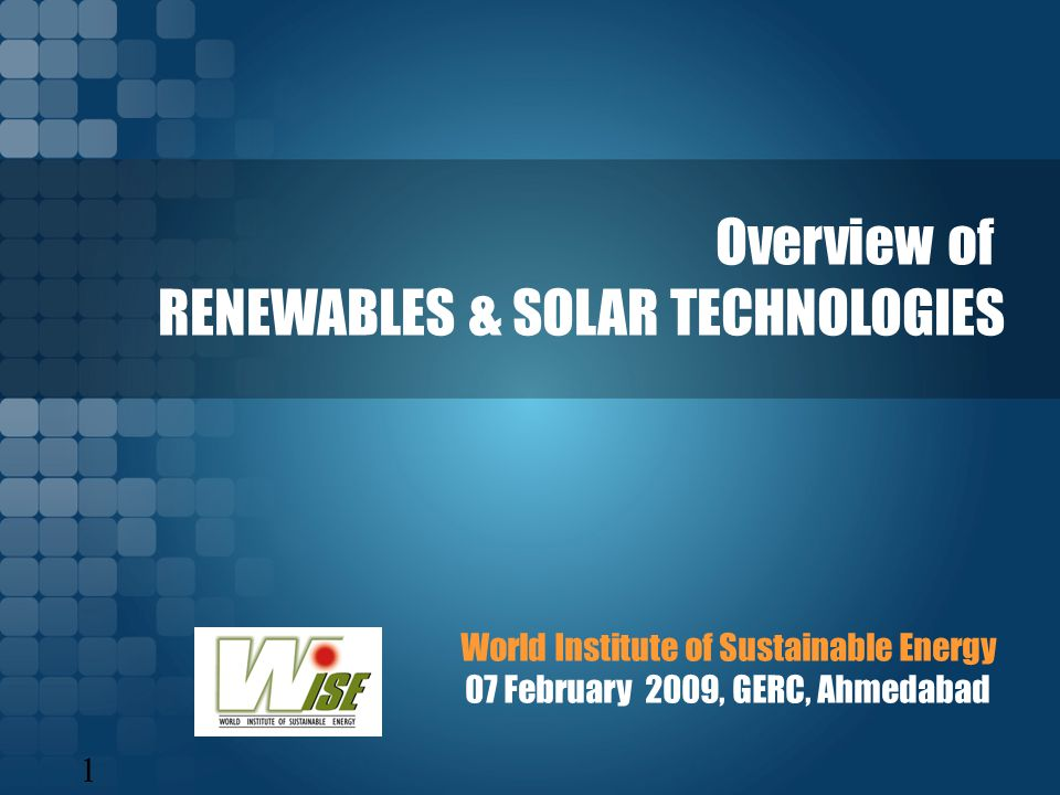 1 World Institute of Sustainable Energy 07 February 2009, GERC, Ahmedabad Overview of RENEWABLES & SOLAR TECHNOLOGIES